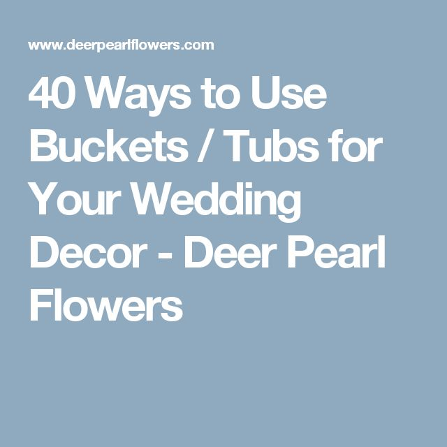 40 Ways to Use Buckets / Tubs for Your Wedding Decor - Deer Pearl Flowers