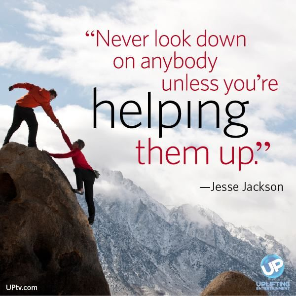 """never look down on someone unless your helping them up An inspirational quote by jesse jackson about the value of helping others: """"never look down on anybody unless you're helping him up."""