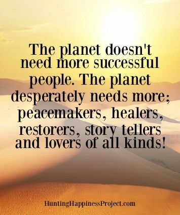 The planet doesn't need more successful people. The planet desperately needs more peacemakers, healers, restorers, story tellers, and lovers of all kinds  Free Spirit Girl