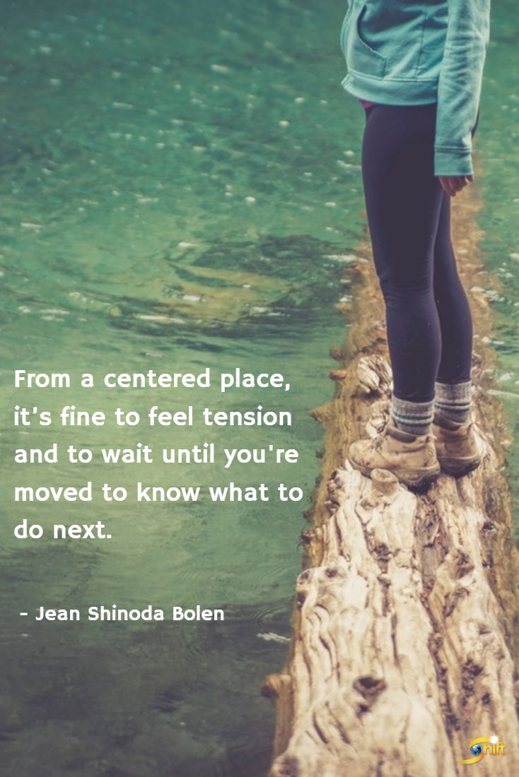 """From a centered place, it's fine to feel tension and to wait until you're moved to know what to do next."" - Jean Shinoda Bolen  http://theshiftnetwork.com/?utm_source=pinterest&utm_medium=social&utm_campaign=quote"