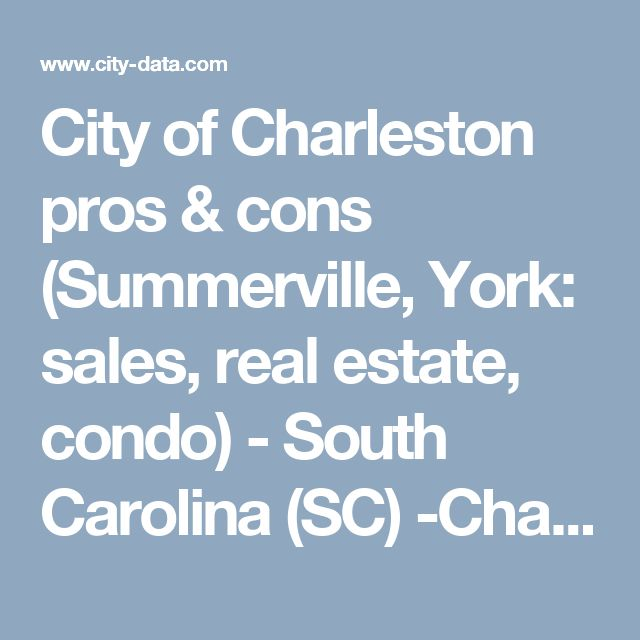 City of Charleston pros & cons (Summerville, York: sales, real estate, condo) - South Carolina (SC) -Charleston - North Charleston - Mt. Pleasant - Summerville - Goose Creek - City-Data Forum