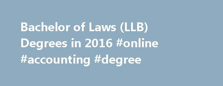 Bachelor of Laws (LLB) Degrees in 2016 #online #accounting #degree http://degree.remmont.com/bachelor-of-laws-llb-degrees-in-2016-online-accounting-degree/  #llb degree # LLB Programs An LLB, or Bachelor of Laws, is the professional law degree awarded after completing undergraduate education. In most countries, holding an LLB with additional accreditation, allows for the practice of law. LLB programs give students…