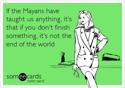 What the Mayan calendar has taught us... LOL!!!!