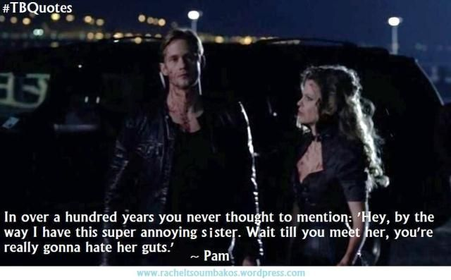 """In over a hundred years you never thought to mention, """"Hey, by the way I have this super annoying sister. Wait til you meet her, you're really gonna hate her guts."""" // True Blood"""