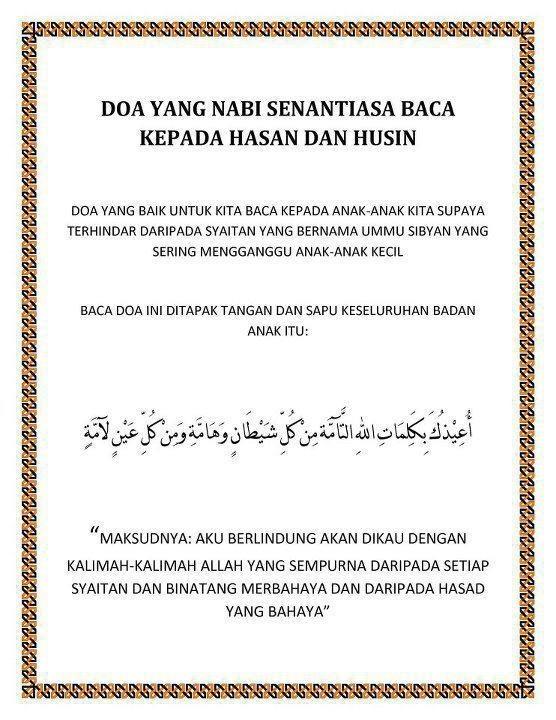 Berdoalah dengan doa ini untuk anak anda...    Doa yang sangat elok untuk diamalkan bagi mengelakkan anak-anak diganggu makhluk halus/jin/syaitan...    Kalau lelaki baca U'izuka, kalau perempuan baca U'izuki  ... أُعِيذُك بِكَلِمَاتِ اللَّهِ التَّامَّةِ , مِنْ كُلِّ شَيْطَانٍ وَهَامَّةٍ , وَمِنْ كُلِّ عَيْنٍ لامَّةٍ    U'izuka/ki bikalimaatillahit taammati min kulli syaitanin wahaammatin wamin kulli 'ainin laammah.