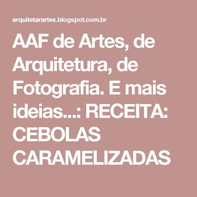AAF de Artes, de Arquitetura, de Fotografia. E mais ideias...: RECEITA: CEBOLAS CARAMELIZADAS
