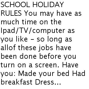 SCHOOL HOLIDAY RULES You may have as much time on the Ipad/TV/computer as you like - so long as allof these jobs have been done before you turn on a screen. Have you: Made your bed Had breakfast Dress...