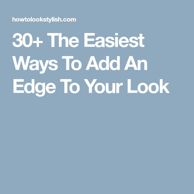 30+ The Easiest Ways To Add An Edge To Your Look