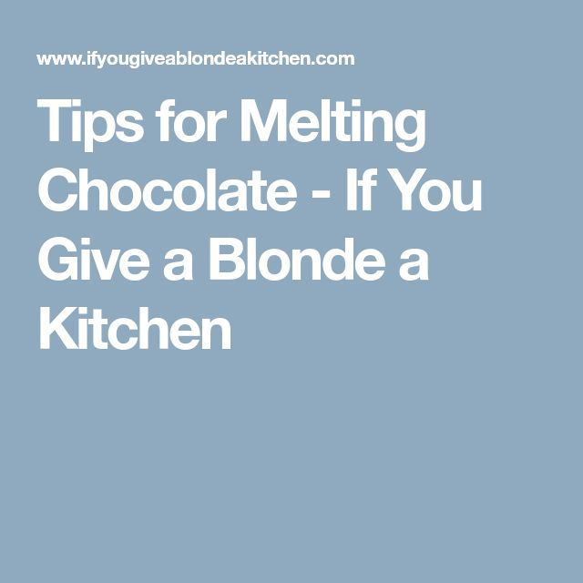 Tips for Melting Chocolate - If You Give a Blonde a Kitchen