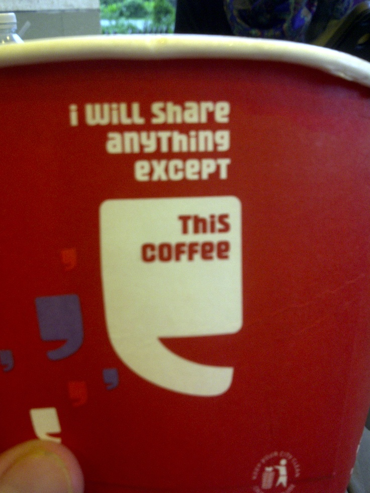 I will share anything except this coffee.