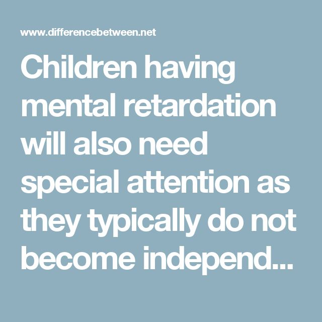 Children having mental  retardation will also need special attention as they typically do not become independent. They cannot cope up with everyday skills unless specially trained rigorously. Autistic children lack display of emotions and do not form attachments easily whereas children with mental retardation will form attachments easily with everyone.
