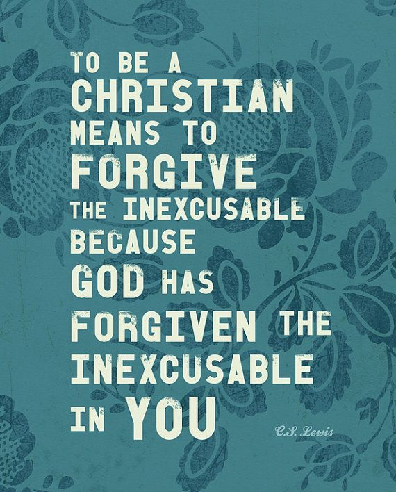 """""""To be a Christian means to forgive the inexcusable because God has forgiven the inexcusable in you."""""""