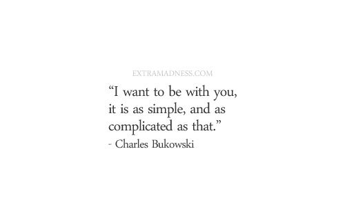 Charles Bukowski. I want to be with you, it is as simple and as complicated as that.