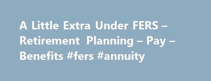 A Little Extra Under FERS – Retirement Planning – Pay – Benefits #fers #annuity http://kenya.remmont.com/a-little-extra-under-fers-retirement-planning-pay-benefits-fers-annuity/  # Tammy Flanagan | National Institute of Transition Planning | January 18, 2013 | 0 Comments A Little Extra Under FERS Almost half of all employees who retire under the Federal Employees Retirement System are entitled to receive the FERS Supplement. The supplement is a temporary boost to the basic retirement benefit…