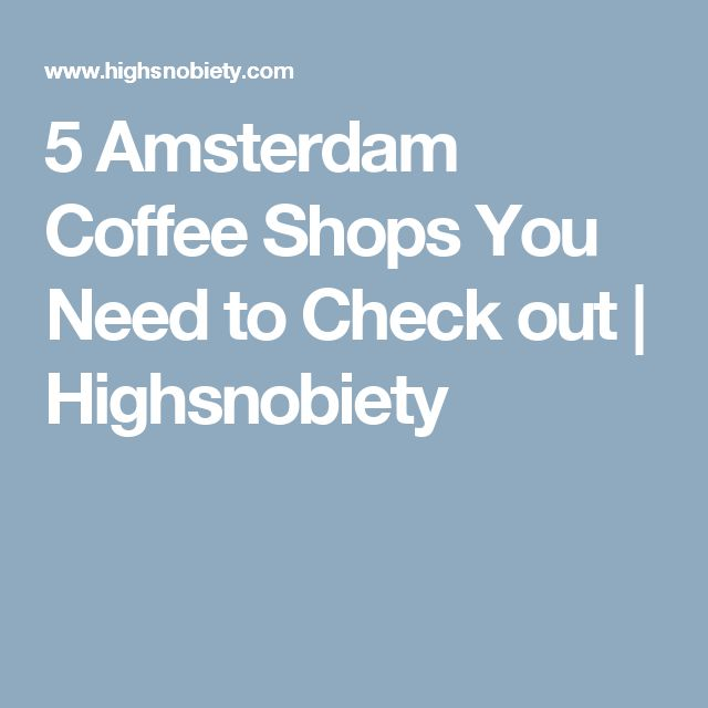 5 Amsterdam Coffee Shops You Need to Check out | Highsnobiety