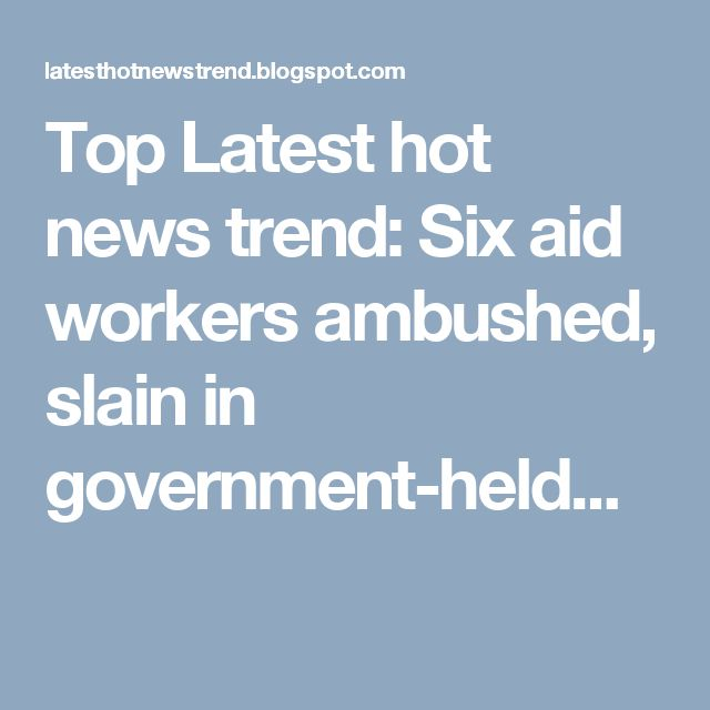 Top Latest hot news trend: Six aid workers ambushed, slain in government-held...