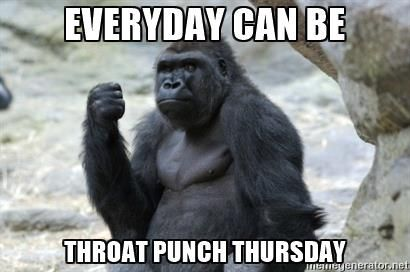 Everyday can be Throat punch thursday - Throat Punch Gorilla ...