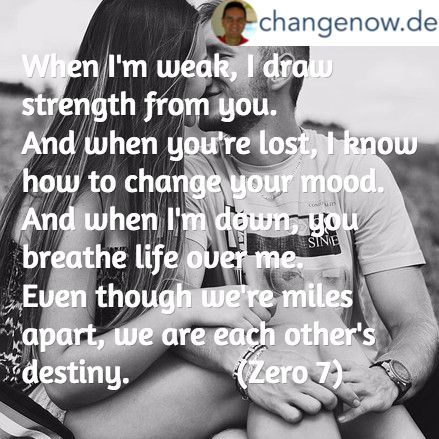 When I'm weak, I draw strength from you. And when you're lost, I know how to change your mood. And when I'm down, you breathe life over me. Even though we're miles apart, we are each other's destiny.             (Zero 7)