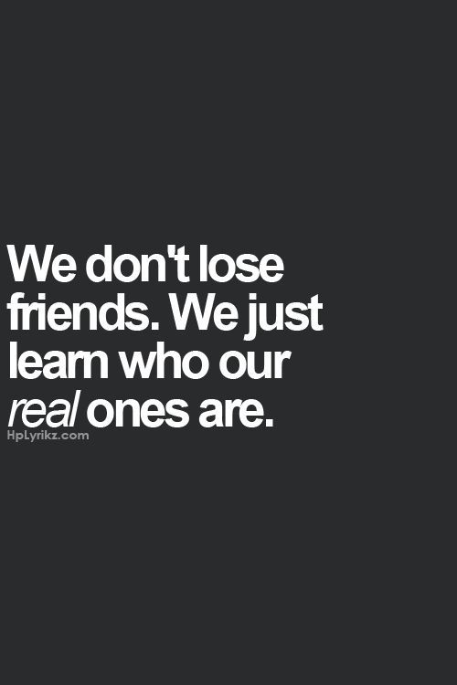 we dont lose friends. we just learn who our real ones are.