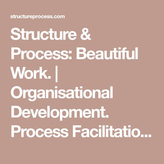 Structure & Process: Beautiful Work. | Organisational Development. Process Facilitation. Coaching & Consulting.