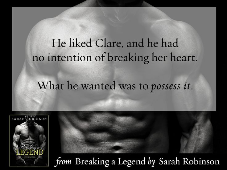 """He liked Clare, and he had no intention of breaking her heart. What he wanted was to possess it."" From BREAKING A LEGEND by Sarah Robinson"