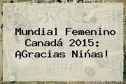 http://tecnoautos.com/wp-content/uploads/imagenes/tendencias/thumbs/mundial-femenino-canada-2015-gracias-ninas.jpg Mundial Femenino 2015. Mundial femenino Canadá 2015: ¡Gracias niñas!, Enlaces, Imágenes, Videos y Tweets - http://tecnoautos.com/actualidad/mundial-femenino-2015-mundial-femenino-canada-2015-gracias-ninas/
