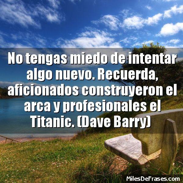 No tengas miedo de intentar algo nuevo. Recuerda aficionados construyeron el arca y profesionales el Titanic. (Dave Barry)