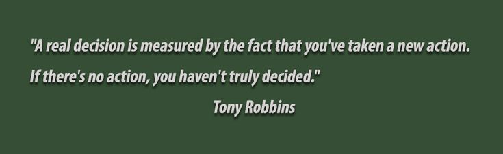"""""""A real decision is measured by the fact that you've taken a new action. If there's no action, you haven't truly decided.""""       -Tony Robbins"""