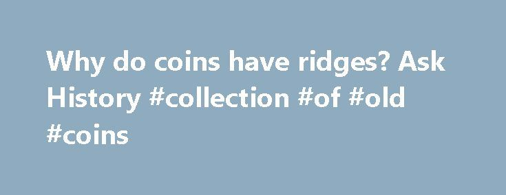 Why do coins have ridges? Ask History #collection #of #old #coins http://coin.nef2.com/why-do-coins-have-ridges-ask-history-collection-of-old-coins/  #like coins # Why do coins have ridges? Ever wonder why some coins have those little ridges along their sides? The answer goes back to 1792, when the Coinage Act established the U.S. Mint. That same act of legislation also specified that $10, $5 and $2.50 coins (known as eagles, half-eagles and quarter-eagles) were to be made of their face…