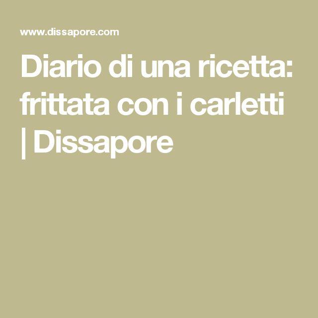 Diario di una ricetta: frittata con i carletti | Dissapore