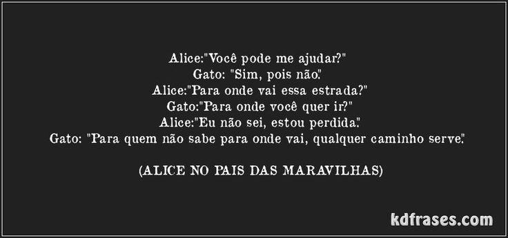 """Alice:""""Você pode me ajudar?""""  Gato: """"Sim, pois não.""""  Alice:""""Para onde vai essa estrada?"""" Gato:""""Para onde você quer ir?"""" Alice:""""Eu não sei, estou perdida."""" Gato: """"Para quem não sabe para onde vai, qualquer caminho serve."""" (ALICE NO PAIS DAS MARAVILHAS)"""