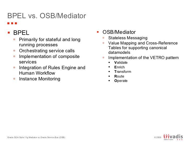 BPEL vs. OSB/Mediator <ul><li>BPEL </li></ul><ul><ul><li>Primarily for stateful and long running processes </li></ul></ul>...
