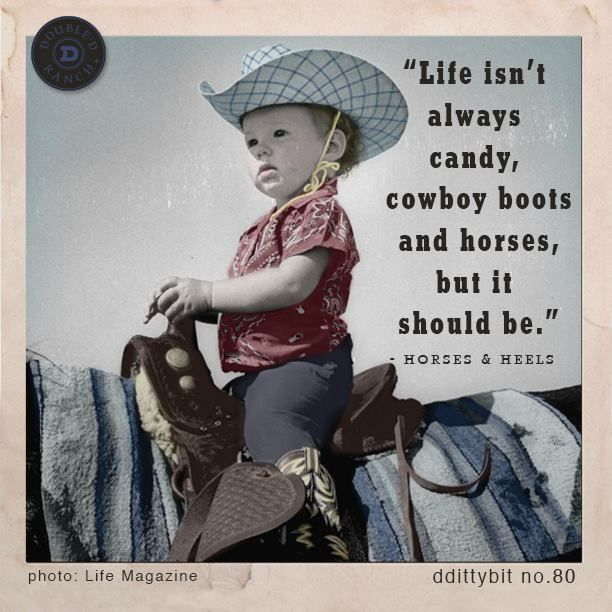 """Life isn't always candy, cowboy boots and horses, but it should be."" -Horses & Heels"