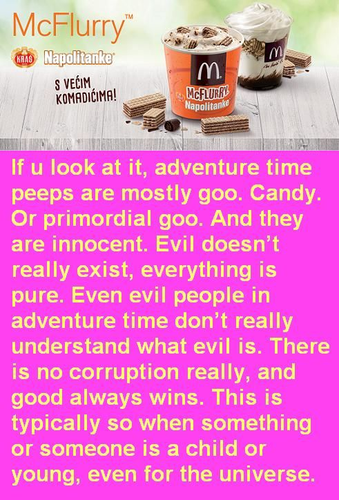 If u look at it, adventure time peeps are mostly goo. Candy. Or primordial goo. And they are innocent. Evil doesn't really exist, everything is pure. Even evil people in adventure time don't really understand what evil is. There is no corruption really, and good always wins. This is typically so when something or someone is a child or young, even for the universe.