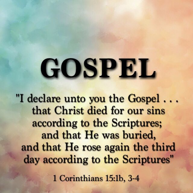 "WHAT IS THE GOSPEL? Well 1 Corinthians 15:1b, 3-4 tells us, ""I declare unto you the Gospel . . . that Christ died for our sins according to the Scriptures; and that He was buried, and that He rose again the third day according to the Scriptures"" - That is what many call ""The Gospel in a nutshell""."