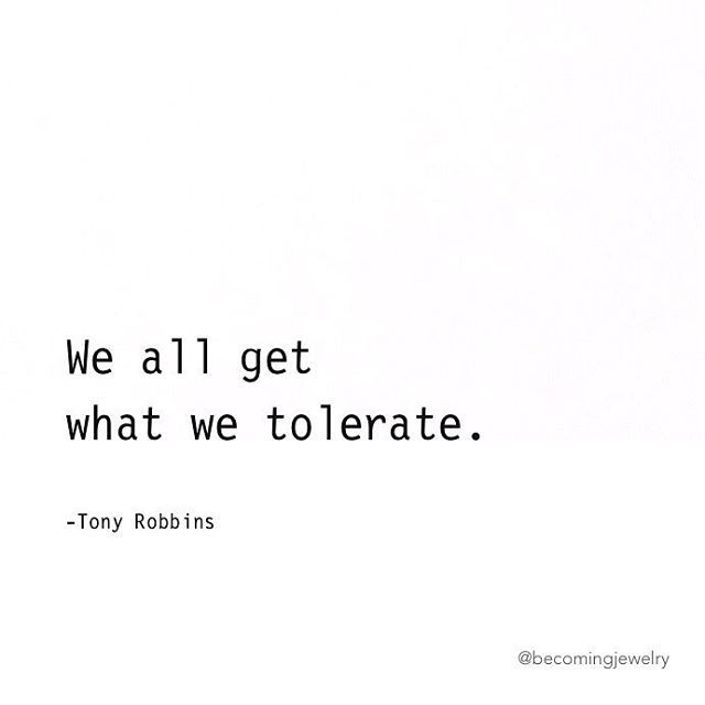 "Tony Robbins Quote: ""We all get what we tolerate."""