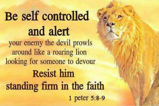 BE ALERT!  Stay alert! Watch out for your great enemy, the devil. He prowls around like a roaring lion, looking for someone to devour. Stand firm against him, and be strong in your faith.: