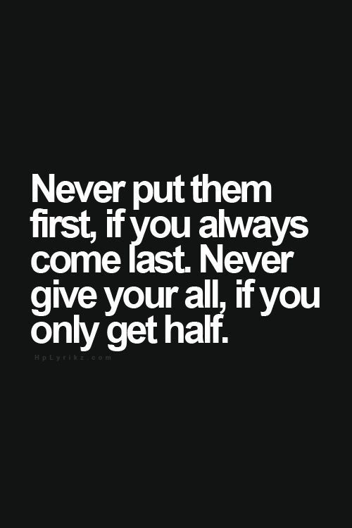 Never put them first, if you always come last.  Never give your all if you only get half.