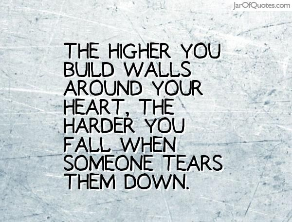 The higher you build walls around your heart, the harder you fall when someone tears them down.