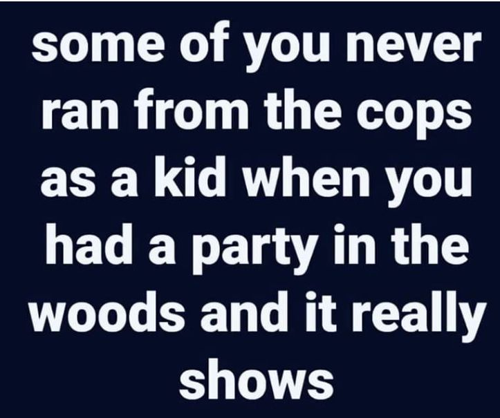 Omg We Had A Huge Party In The Woods I Was 17 This Was In The 70 S Then The Cops Showed Up And We Ran S Fun Quotes Funny Funny Quotes