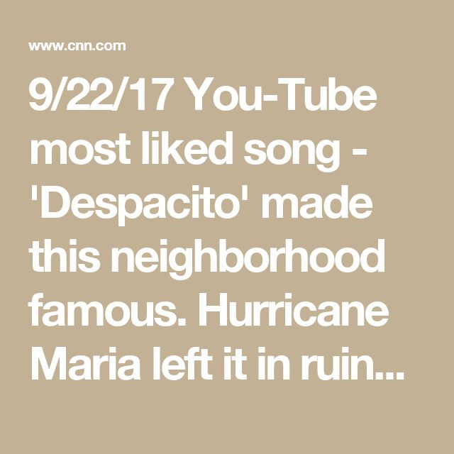 9/22/17 You-Tube most liked song - 'Despacito' made this neighborhood famous. Hurricane Maria left it in ruins - CNN