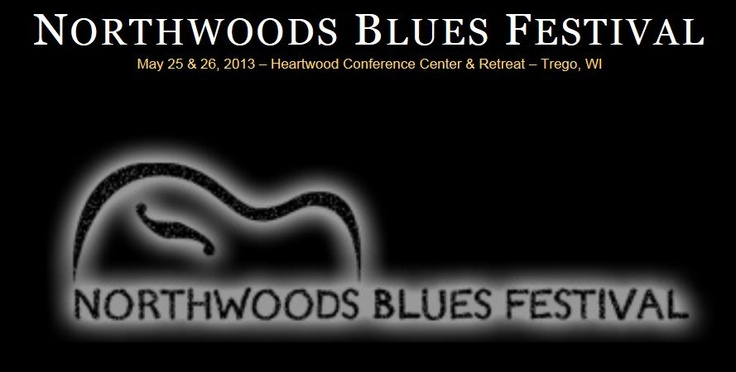 Northwoods Blues Festival at Heartwood Conference Center.  May 25 & 26, 2013.  www.northwoodsbluesfestival.com
