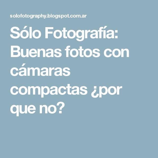Sólo Fotografía: Buenas fotos con cámaras compactas ¿por que no?