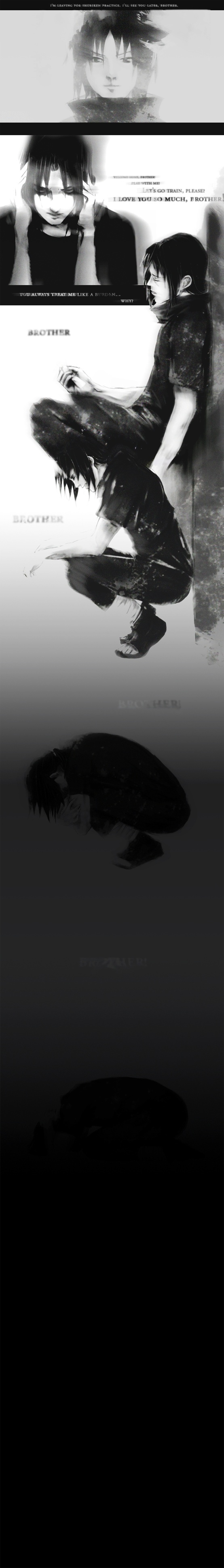 "Slowly, he felt himself fading away. The darkness was overwhelming; the light seemed to run from him. ""I love you, Big Brother!"" Itachi held his head in his palms, his body shaking. ""Why... Why did you kill them?!"" Sasuke's voice echoed in his head. The pain in Sasuke's eyes... The hatred and betrayal. His innocent eyes clouded with revenge. And all Itachi could do was watch his brother spiral into an endless abyss of darkness, just as he was. ""Forgive me... Sasuke."""
