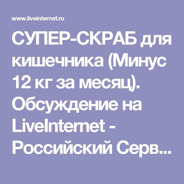 СУПЕР-СКРАБ для кишечника (Минус 12 кг за месяц). Обсуждение на LiveInternet - Российский Сервис Онлайн-Дневников