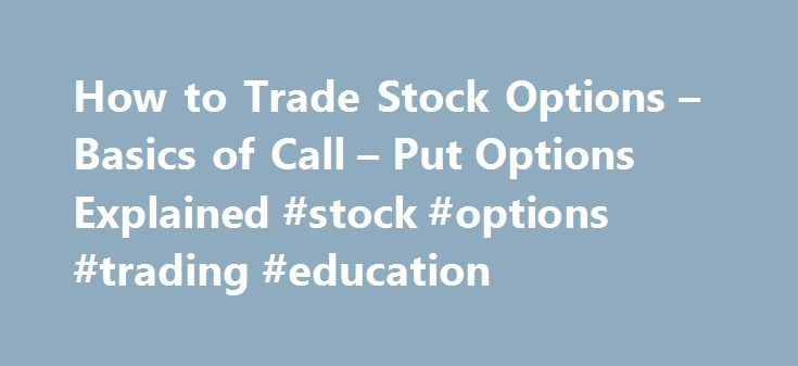 How to Trade Stock Options – Basics of Call – Put Options Explained #stock #options #trading #education http://phoenix.remmont.com/how-to-trade-stock-options-basics-of-call-put-options-explained-stock-options-trading-education/  # Learn the Basics of How to Trade Stock Options Call Put Options Explained By Mark Riddix Posted in: Stocks One way you can gain access to the market without the risk of actually buying stocks or selling stocks is through options. Because options trade at a…