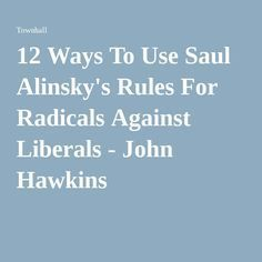 12 Ways To Use Saul Alinsky's Rules For Radicals Against Liberals - John Hawkins