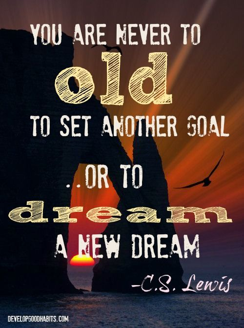 You are never too old to set another goal or to dream a new dream.  #cslewis #change Change your life one habit at a time. Dreams quote