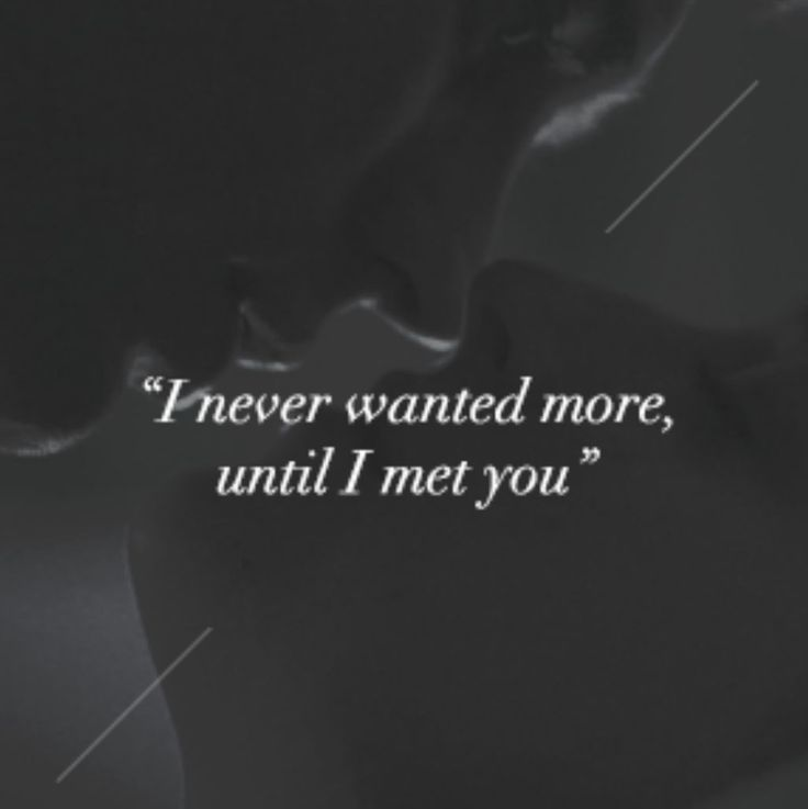 """I never wanted more, until I met you."" 