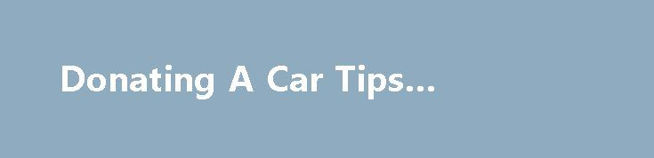 Donating A Car Tips #donateacar http://mississippi.remmont.com/donating-a-car-tips-donateacar/  # Donate to an IRS registered nonprofit organization: Before you donate a car to charity, make sure that the car donation program you have chosen is a qualified, eligible, 501(c)3 IRS registered charity. If it is not a qualified organization, donating cars to them may not be tax deductible. Donors can use the IRS Web site to check that an organization is qualified by searching Publication 78…